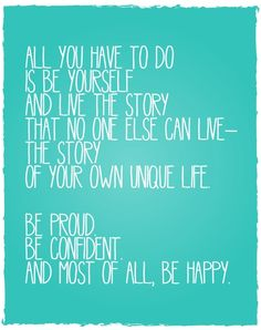 all you have to do is be yourself and live the story that no one else can live - the story of your own unique life be proud be confident and most of all be happy #quote