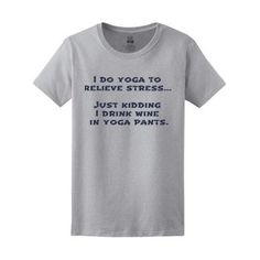 Custom T-shirt I do yoga to relieve stress... Just kidding I drink wine in yoga pants. http://customizationdepot.com/index.php/lab.html?design_id=140535512142