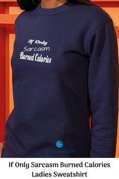 1410ac768 If Only Sarcasm Burned Calories Ladies Sweatshirt Slogan sweatshirts, t- shirts, and hoodies