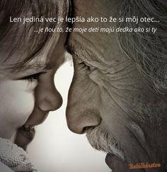 ...že moje deti majú dedka ako si ty :)