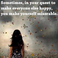 Very true. You just can't make everyone happy. You can't encourage people if you aren't beaming happiness from within you.