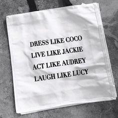 Dress like Coco, live like Jackie, act like Audrey, laugh like Lucy.