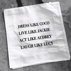 Dress like Coco, live like Jackie, act like Audrey, laugh like Lucy.