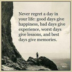 Never regret a day in your life: good days give happiness, bad days give experience, worst days give lessons, and the best days give memories.