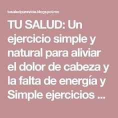 TU SALUD: Un ejercicio simple y natural para aliviar el dolor de cabeza y la falta de energía y Simple ejercicios para mejorar tu respiración :