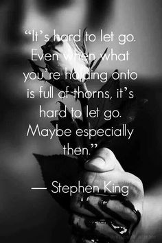 """It's hard to let go. Even when what you're holding onto is full of thorns, it's hard to let go. Maybe especially then."" (Stephen King)."