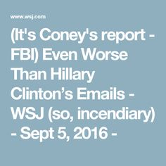 (It's Coney's report - FBI) Even Worse Than Hillary Clinton's Emails - WSJ (so, incendiary) - Sept 5, 2016 -