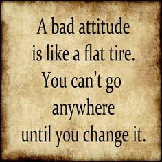 A bad attitude is like a flat tire. You can't go anywhere until you change it.  Instead of blaming other people, think about what you could do to improve the situation.