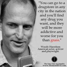 """You can go to a drugstore in any city in the nation and you'll find any drug you want, and they'll be more addictive and worse for you than grass."" ~ Woody Har"