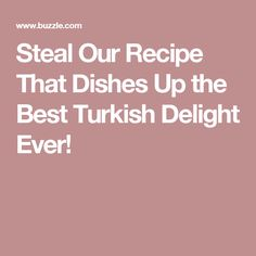 Steal Our Recipe That Dishes Up the Best Turkish Delight Ever!