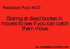 Guilty. I know it's actors playing dead people. I look to see if they breath and stuff cuz dead bodies in movies can look so convincing.