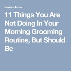 11 Things You Are Not Doing In Your Morning Grooming Routine, But Should Be