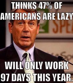 Thinks 47% of Americans are lazy will only work 97 day this year.  VOTE the DO NOTHING A HOLE REPUBLICANS OUT in NOV!