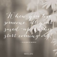 """When you love someone, all your saved-up wishes start coming out."" -Elizabeth Bowen"
