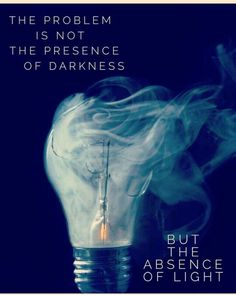 The Problem Is Not the Presence of Darkness ~•~ The Problem Is The Absence Of Light ༺♡༻