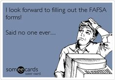 I look forward to filling out the FAFSA forms! Said no one ever.....