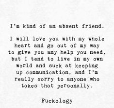 I'm kind of an absent friend. I will love you with my whole heart and go out of my way to give you any help you need. but I tend to live in my own world and suck at keeping up communication, and I'm really sorry to anyone who takes that personally. Hug Quotes, Truth Quotes, Fact Quotes, Qoutes, Poetry Quotes, Im Sorry Quotes, Sad Love Quotes, Quotes To Live By, Deep Quotes