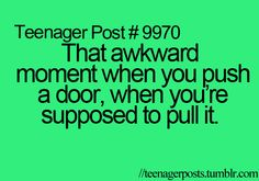 haha that totally happens to me,and it turns out there is a sign that says pull door!LOL!