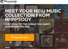 User registers for a Rhapsody account and enters their payment information to begin free trial. Listen to music like never before with Rhapsody. Meet your new music collection complete with millions of songs, entire albums and artist hits spanning the decades. This is more than just internet radio. This is the power to play exactly the songs you want, wherever you are through streaming and downloads.