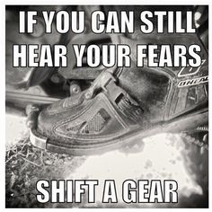 I guess I need to shift a gear still!!! Bc most of the time I still hear my fears!!!