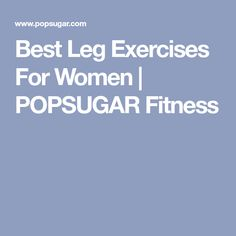 Best Leg Exercises For Women | POPSUGAR Fitness