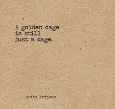No matter how great they may make cages seem, they are still cages, gold or not.