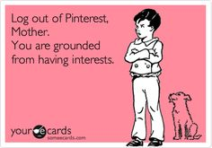My son actually said this to me the other day. So I did what every good mother would do - make a someecard of it and pin it to Pinterest. ;)
