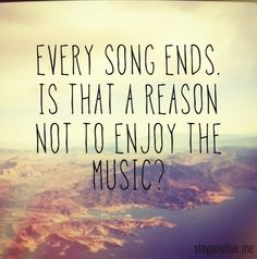 Every song ends. Is that a reason not to enjoy the music? -Follow us at http://pinterest.com/DailyGladIs