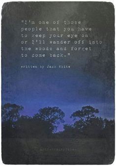 'I'm one of those people that you have to keep your eye on or I'll wander off into the woods and forget to come back.'