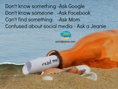 Don't know something -Ask Google Don't know someone   -Ask Facebook  Can't find something    -Ask Mom Confused about social media - Ask a Social Jeanie