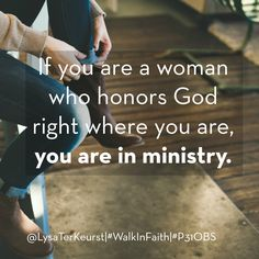 "#WalkInFaith, Phase 1 Quote: ""If you are a woman who honors God right where you are, you are in ministry."" -Lysa TerKeurst, ""What Happens When Women Walk In Faith"" #P31OBS"