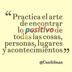 """""""Practica el #Arte de encontrar lo #Positivo de todas las cosas, personas, lugares y acontecimientos""""."""