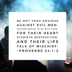 Be not thou envious against evil men, neither desire to be with them. For their heart studieth destruction, and their lips talk of mischief. –Proverbs 24:1-2