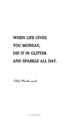 "Yes that's right, Monday is your weekly moment to shine! Kick Monday in the butt with this quote or make your own quote with the Compo Quote Maker. ⤵ ""When life gives you monday, dip it in glitter and sparkle all day. Happy Quotes, Book Quotes, Words Quotes, Positive Quotes, Me Quotes, Motivational Quotes, Funny Quotes, Humor Quotes, Best Moments Quotes"
