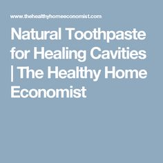 Natural Toothpaste for Healing Cavities | The Healthy Home Economist