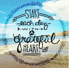 Start each day with a greateful heart.