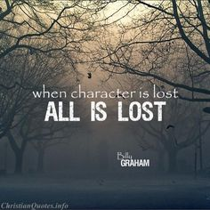 """""""When wealth is lost, nothing is lost; when health is lost, something is lost; when character is lost, all is lost.""""  - Billy Graham For more Christian and inspirational quotes, please visit www.ChristianQuotes.info #Christianquotes #Billy-Graham"""