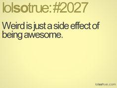 its an awesome kind of weird. Not a weird type of weird because weird weird people are just weird.