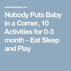 Nobody Puts Baby in a Corner, 10 Activities for 0-3 month - Eat Sleep and Play