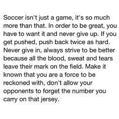 Soccer isn't just a game. It's so much more than that. In order to be great, you have to want it & never give up. If you get pushed, push back twice as hard. Never give in, always strive to be better because all the blood, sweat, & tears leave their mark on the field. Make it known that you are a force to be reckoned with, don't allow your opponents to forget the number you carry on that jersey.