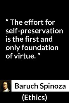 Baruch Spinoza - Ethics - The effort for self-preservation is the first and only foundation of virtue.