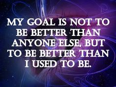 My goal is not to be better than anyone else, but to be better than I used to be. | Anonymous ART of Revolution