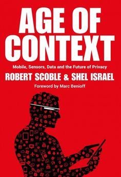 Age of context : mobile, sensors, data and the future of privacy / Robert Scoble & Shel Israel ; foreword by Marc Benioff
