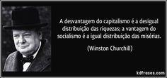 A desvantagem do capitalismo é a desigual distribuição das riquezas; a vantagem do socialismo é a igual distribuição das misérias. (Winston Churchill)
