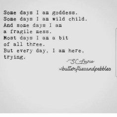 some days i am goddess some days i am wild child and some days i am a fragile mess Most days i am a bit of all three. But every day, i am here trying Hard Day Quotes, Great Quotes, Quotes To Live By, Me Quotes, Inspirational Quotes, Who Am I Quotes, She Is Quotes, Pretty Words, Beautiful Words