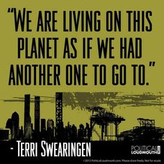 """""""We are living on this planet as if we had another one to go to.""""  Terri Swearingen"""