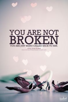 """You are not broken,you are just calling back to Him"""