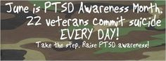 June is PTSD Awareness Month 22 Veterans Commit Suicide everyday!