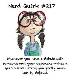 Nerd Quirk #217: Whenever you have a debate with someone and your opponent makes a grammatical error, you pretty much win by default!
