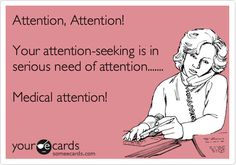 Attention, Attention!   Your attention-seeking is in serious need of attention....... Medical attention!